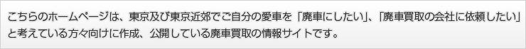 こちらのホームページは、東京及び東京近郊でご自分の愛車を廃車にしたい、廃車買取の会社に依頼したいと、考えている方々向けに作成、公開している廃車買取の情報サイトです。